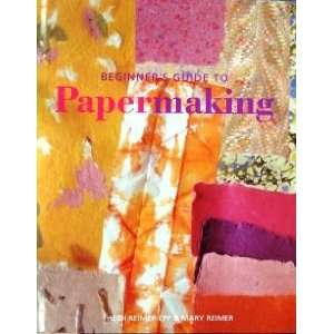Beginners Guide To Papermaking Mary Reimer; Heidi Reimer Epp Books