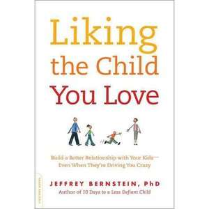 Liking the Child You Love Build a Better Relationship with Your Kids