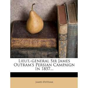 Sir James Outrams Persian Campaign In 1857 (9781271513369): James